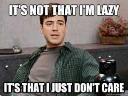 It's not that i'm lazy It's that I just don't care - Office Space ...