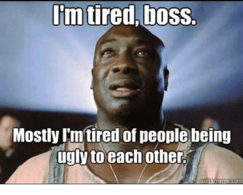 Image result for green mile meme i'm tired boss   Im tired boss, Tired of  people, Im tired